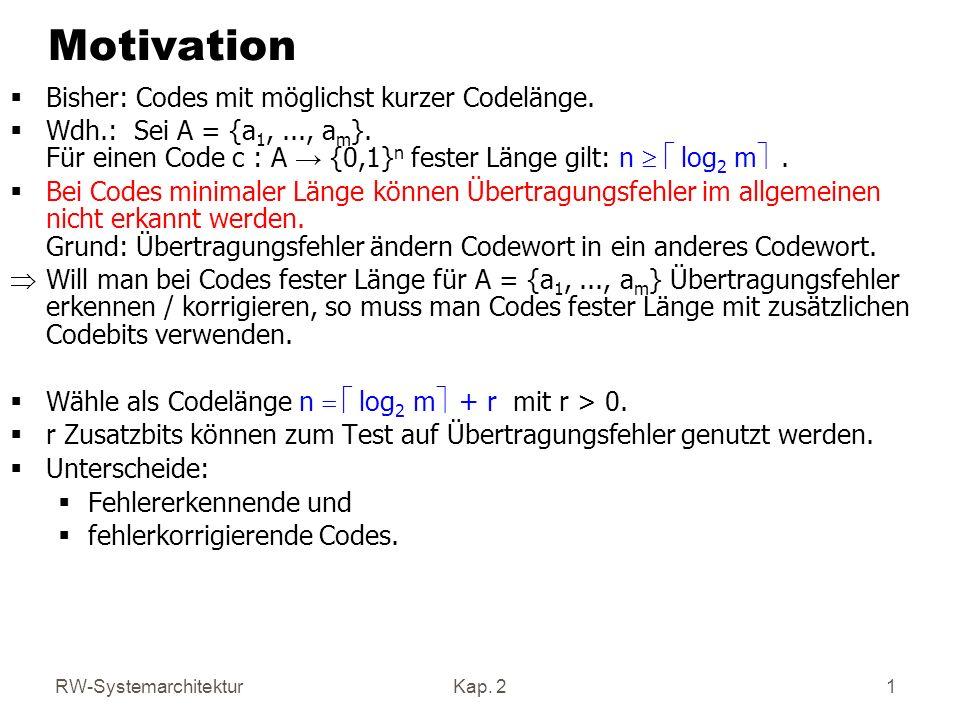 RW-SystemarchitekturKap. 2 1 Motivation Bisher: Codes mit möglichst kurzer Codelänge. Wdh.: Sei A = {a 1,..., a m }. Für einen Code c : A {0,1} n fest
