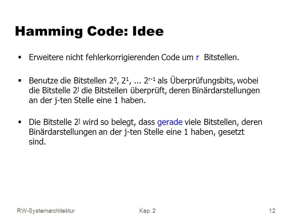 RW-SystemarchitekturKap. 2 12 Hamming Code: Idee Erweitere nicht fehlerkorrigierenden Code um r Bitstellen. Benutze die Bitstellen 2 0, 2 1,... 2 r-1