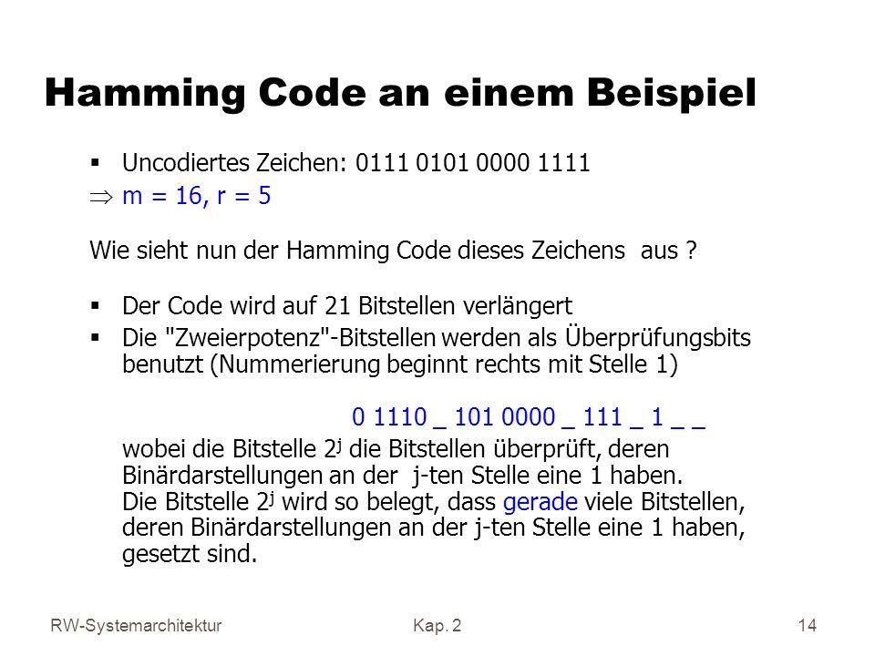 RW-SystemarchitekturKap. 2 14 Uncodiertes Zeichen: 0111 0101 0000 1111 m = 16, r = 5 Wie sieht nun der Hamming Code dieses Zeichens aus ? Der Code wir