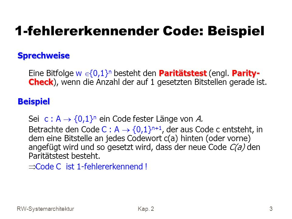 RW-SystemarchitekturKap. 2 3 1-fehlererkennender Code: Beispiel Sprechweise ParitätstestParity- Check Sprechweise Eine Bitfolge w {0,1} n besteht den