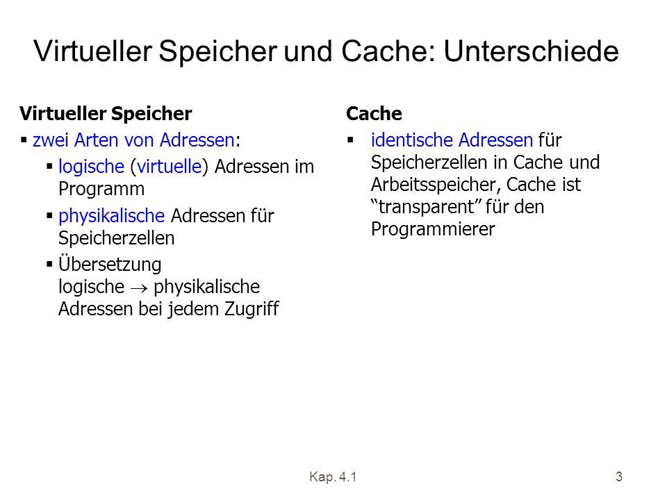 Kap. 4.13 Virtueller Speicher und Cache: Unterschiede Virtueller Speicher zwei Arten von Adressen: logische (virtuelle) Adressen im Programm physikali