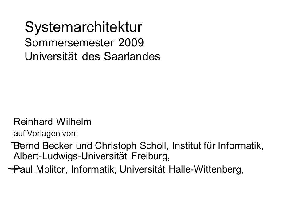 Systemarchitektur Sommersemester 2009 Universität des Saarlandes Reinhard Wilhelm auf Vorlagen von: Bernd Becker und Christoph Scholl, Institut für In