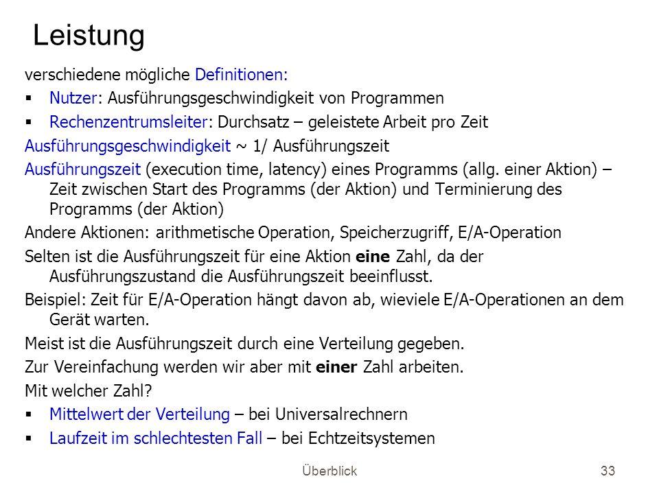 Überblick33 Leistung verschiedene mögliche Definitionen: Nutzer: Ausführungsgeschwindigkeit von Programmen Rechenzentrumsleiter: Durchsatz – geleistet