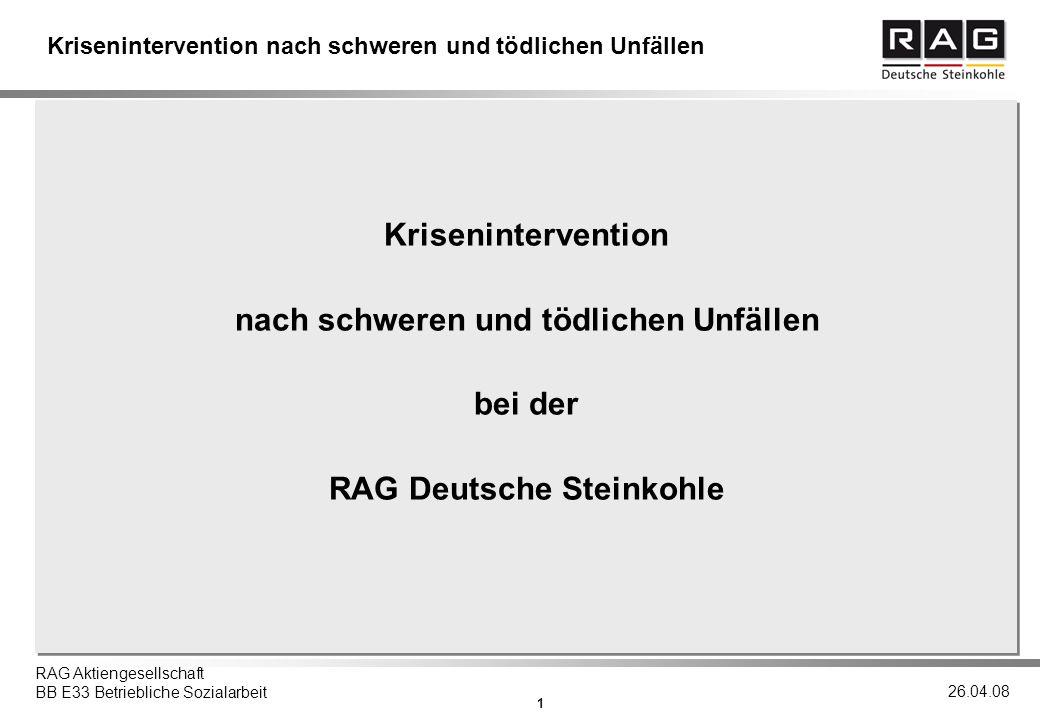 1 RAG Aktiengesellschaft BB E33 Betriebliche Sozialarbeit 26.04.08 Krisenintervention nach schweren und tödlichen Unfällen Krisenintervention nach schweren und tödlichen Unfällen bei der RAG Deutsche Steinkohle