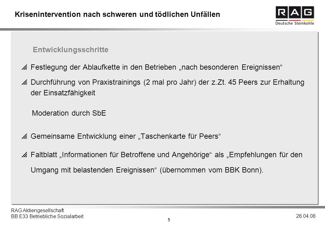 5 RAG Aktiengesellschaft BB E33 Betriebliche Sozialarbeit 26.04.08 Krisenintervention nach schweren und tödlichen Unfällen Festlegung der Ablaufkette in den Betrieben nach besonderen Ereignissen Durchführung von Praxistrainings (2 mal pro Jahr) der z.Zt.