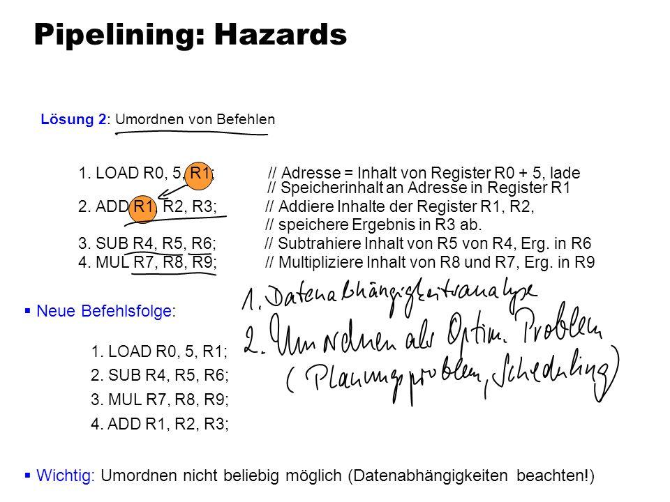 Pipelining: Hazards Lösung 2: Umordnen von Befehlen Neue Befehlsfolge: 1. LOAD R0, 5, R1; 2. SUB R4, R5, R6; 3. MUL R7, R8, R9; 4. ADD R1, R2, R3; Wic