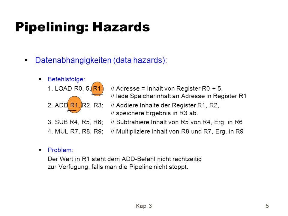 Pipelining: Hazards Nehme 4 Pipelinestufen an: Takt Befehlholen Decodieren/ Ausführen Abspeichern Operand holen 1 LOAD 2 ADD LOAD 3 SUB ADD LOAD 4 MUL SUB ADD LOAD 5 MUL SUB ADD Problem: In Takt 3 ist Register R1 noch nicht mit dem richtigen Wert belegt!