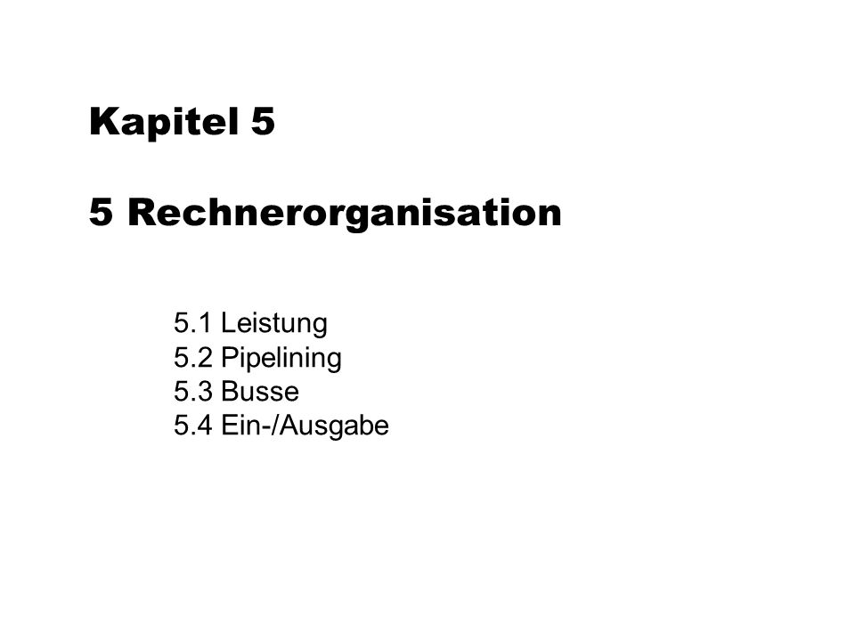 Kapitel 5 5 Rechnerorganisation 5.1 Leistung 5.2 Pipelining 5.3 Busse 5.4 Ein-/Ausgabe