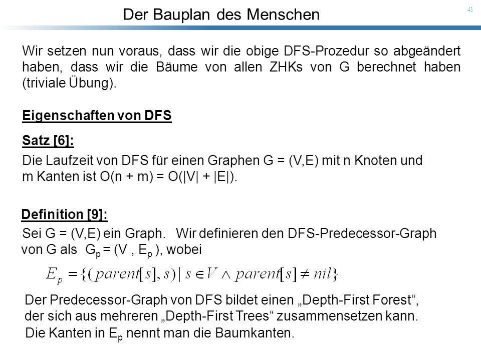 Der Bauplan des Menschen 41 Wir definieren den DFS-Predecessor-Graph von G als G p = (V, E p ), wobei Satz [6]: Die Laufzeit von DFS für einen Graphen