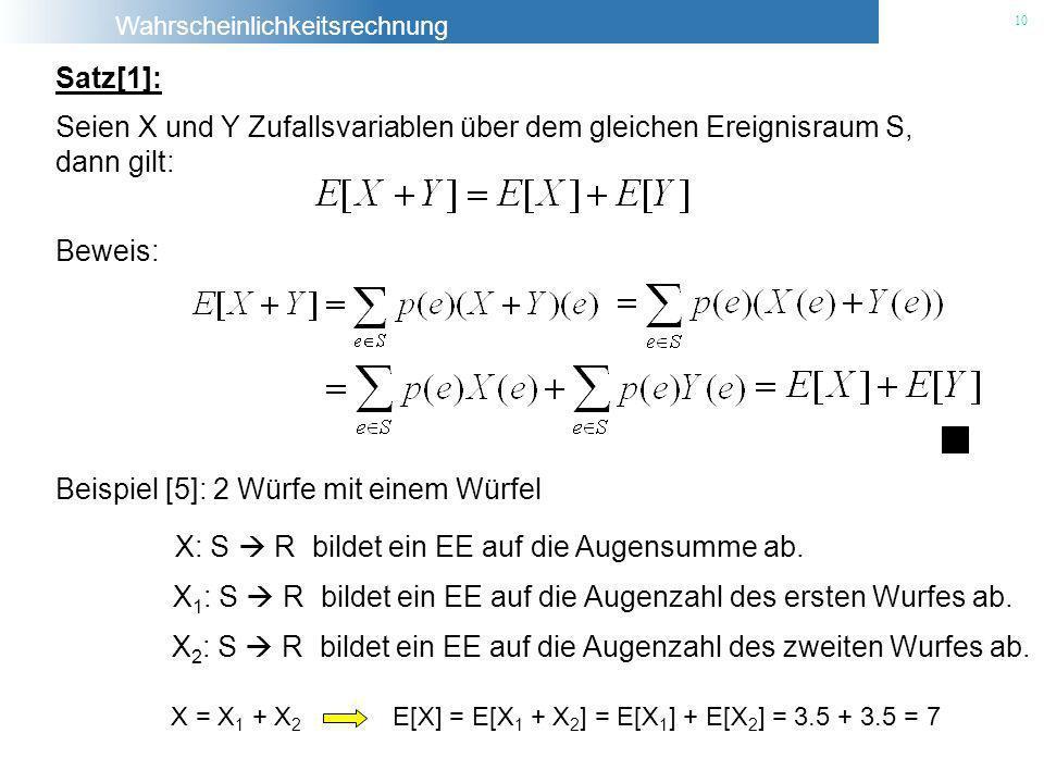 Wahrscheinlichkeitsrechnung 10 Satz[1]: Seien X und Y Zufallsvariablen über dem gleichen Ereignisraum S, dann gilt: Beweis: Beispiel [5]: 2 Würfe mit