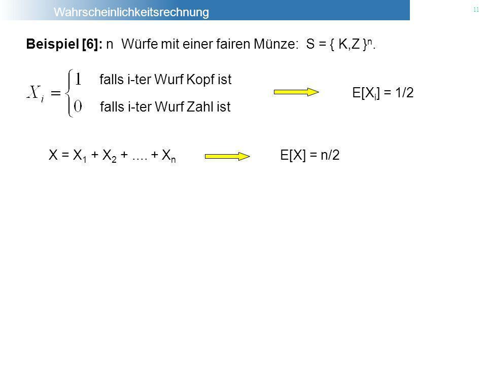 Wahrscheinlichkeitsrechnung 11 Beispiel [6]: n Würfe mit einer fairen Münze: S = { K,Z } n. falls i-ter Wurf Kopf ist falls i-ter Wurf Zahl ist E[X i
