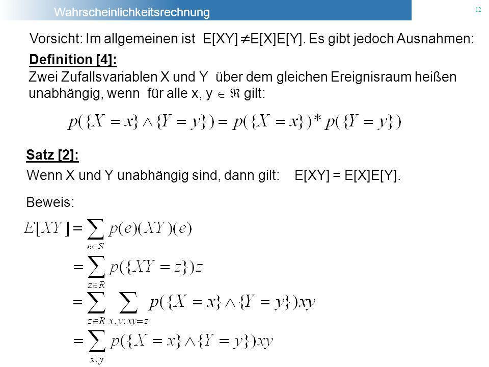 Wahrscheinlichkeitsrechnung 12 Vorsicht: Im allgemeinen ist E[XY] E[X]E[Y]. Es gibt jedoch Ausnahmen: Beweis: Definition [4]: Zwei Zufallsvariablen X