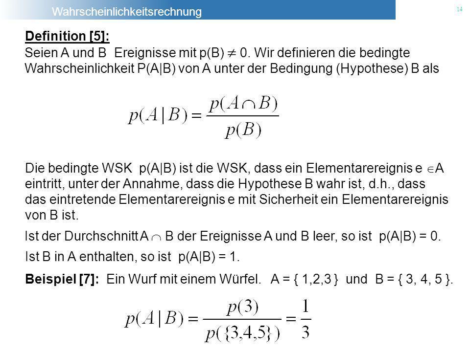 Wahrscheinlichkeitsrechnung 14 Die bedingte WSK p(A|B) ist die WSK, dass ein Elementarereignis e A eintritt, unter der Annahme, dass die Hypothese B w