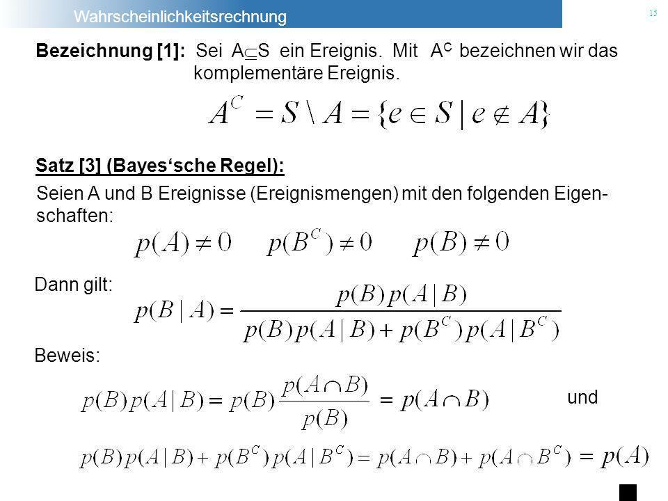 Wahrscheinlichkeitsrechnung 15 Beweis: Satz [3] (Bayessche Regel): Seien A und B Ereignisse (Ereignismengen) mit den folgenden Eigen- schaften: und Be