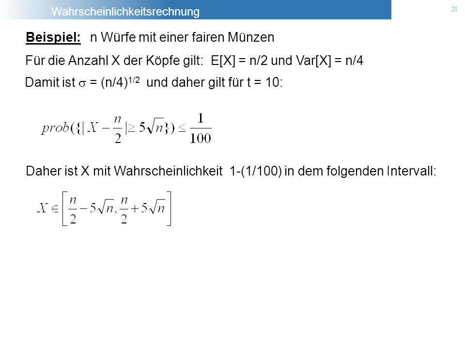 Wahrscheinlichkeitsrechnung 21 Beispiel: n Würfe mit einer fairen Münzen Für die Anzahl X der Köpfe gilt: E[X] = n/2 und Var[X] = n/4 Damit ist = (n/4
