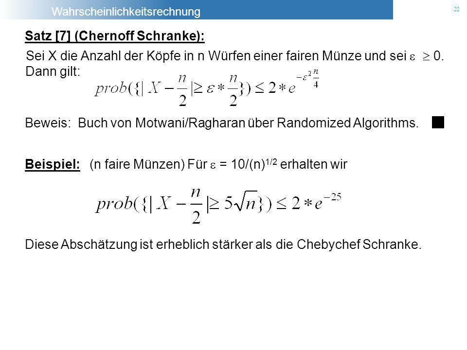 Wahrscheinlichkeitsrechnung 22 Satz [7] (Chernoff Schranke): Sei X die Anzahl der Köpfe in n Würfen einer fairen Münze und sei 0. Beweis: Buch von Mot
