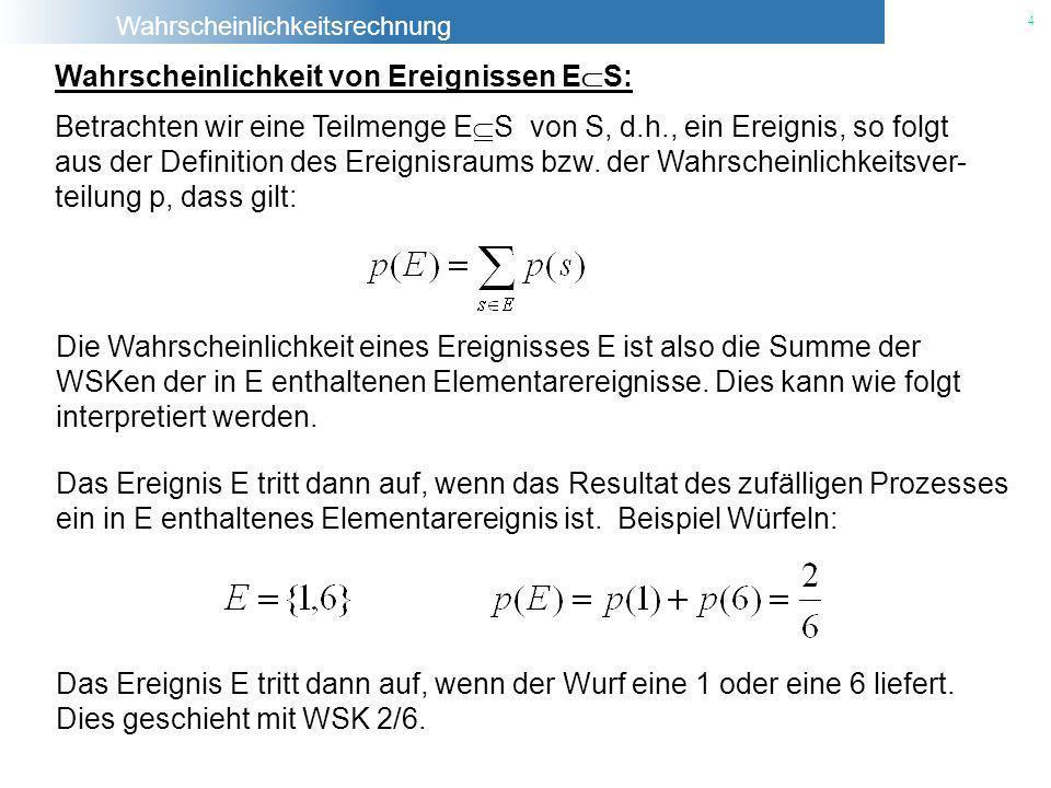 Wahrscheinlichkeitsrechnung 4 Die Wahrscheinlichkeit eines Ereignisses E ist also die Summe der WSKen der in E enthaltenen Elementarereignisse. Dies k