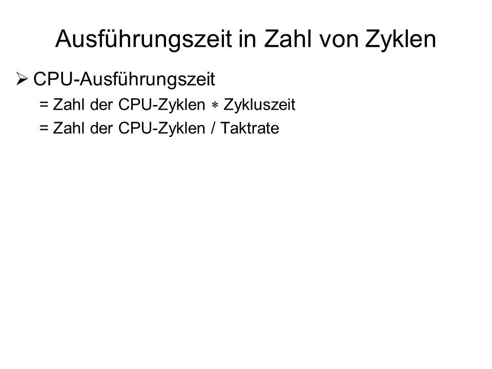 Ausführungszeit in Zahl von Zyklen CPU-Ausführungszeit = Zahl der CPU-Zyklen Zykluszeit = Zahl der CPU-Zyklen / Taktrate