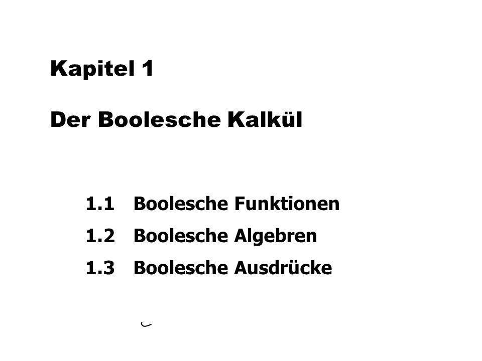 Kapitel 1 Der Boolesche Kalkül 1.1 Boolesche Funktionen 1.2 Boolesche Algebren 1.3 Boolesche Ausdrücke