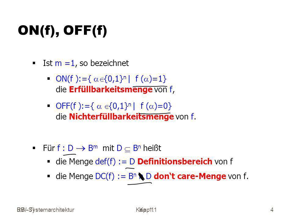 RW-SystemarchitekturKap 1 BB - TIKap. 1.14 ON(f), OFF(f) Ist m =1, so bezeichnet ON(f ):={ {0,1} n | f ( )=1} die Erfüllbarkeitsmenge von f, OFF(f ):=