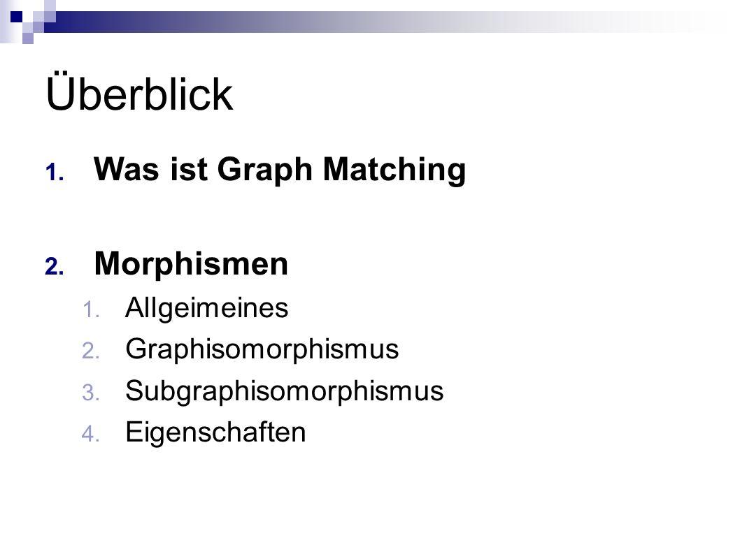 Überblick 1. Was ist Graph Matching 2. Morphismen 1. Allgeimeines 2. Graphisomorphismus 3. Subgraphisomorphismus 4. Eigenschaften