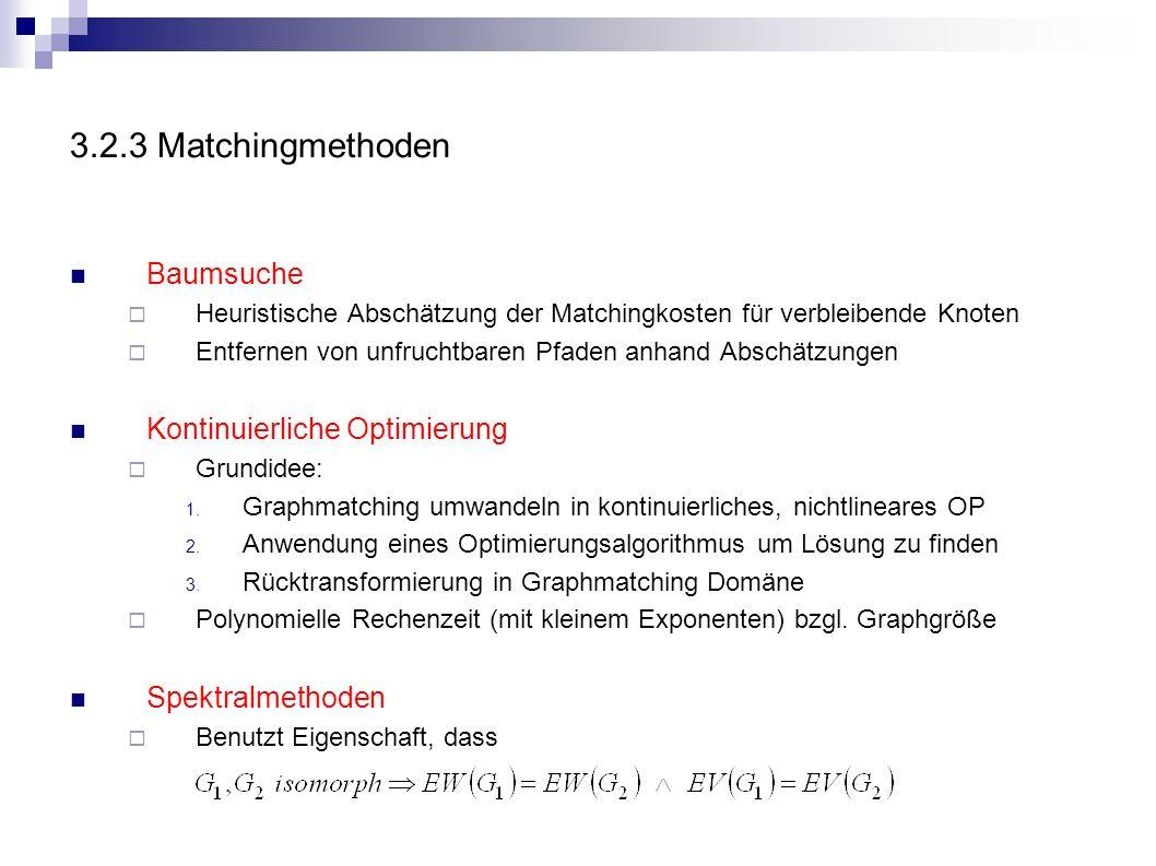 3.2.3 Matchingmethoden Baumsuche Heuristische Abschätzung der Matchingkosten für verbleibende Knoten Entfernen von unfruchtbaren Pfaden anhand Abschät