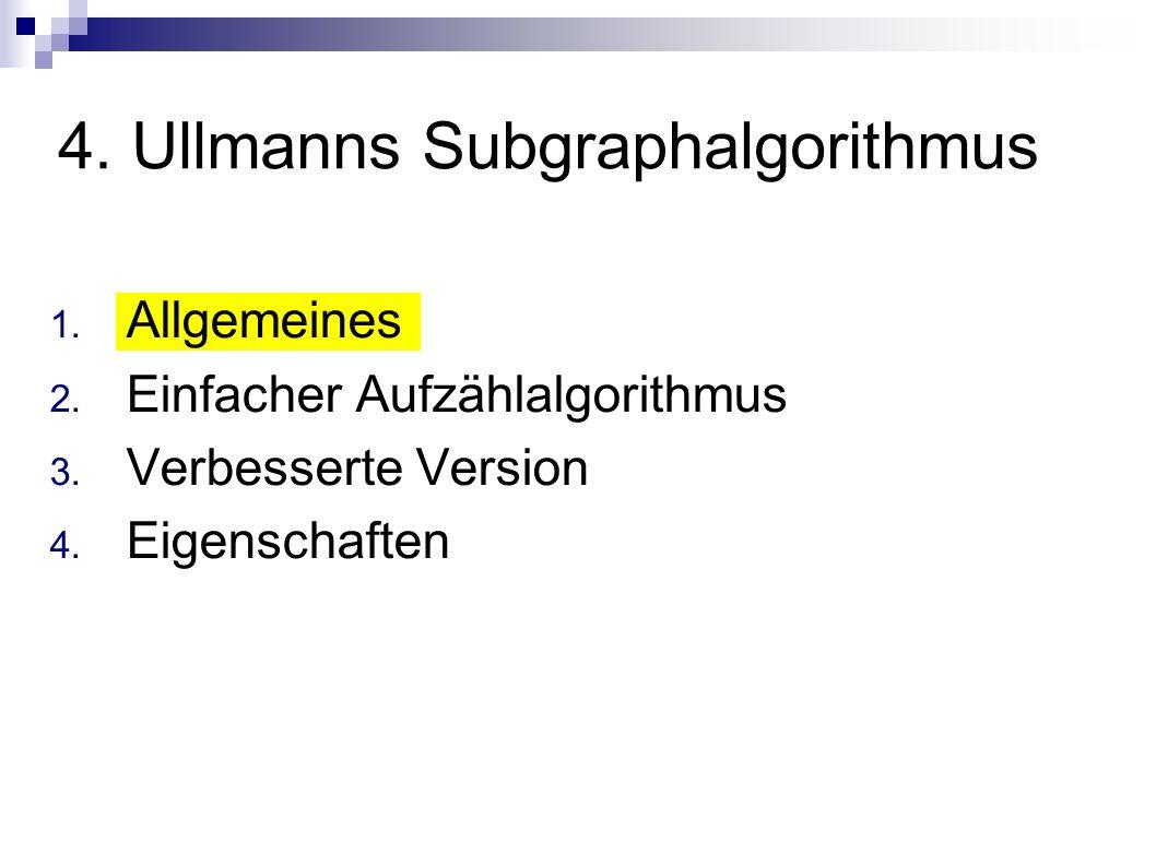 4. Ullmanns Subgraphalgorithmus 1. Allgemeines 2. Einfacher Aufzählalgorithmus 3. Verbesserte Version 4. Eigenschaften