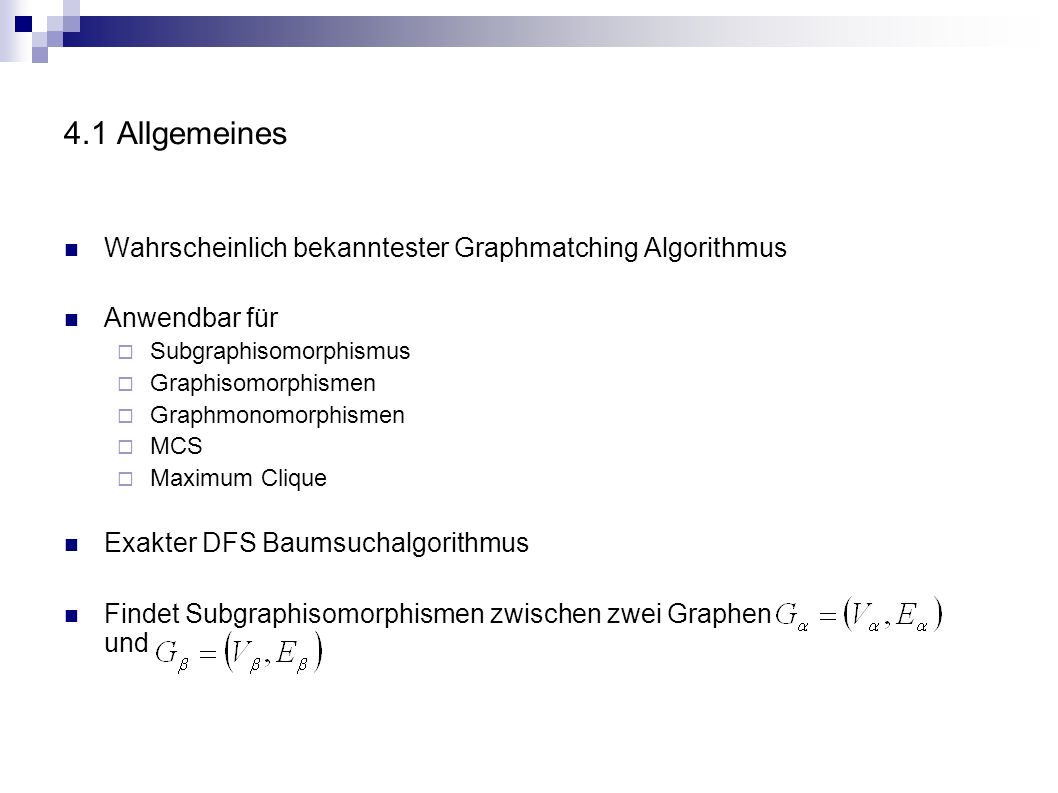4.1 Allgemeines Wahrscheinlich bekanntester Graphmatching Algorithmus Anwendbar für Subgraphisomorphismus Graphisomorphismen Graphmonomorphismen MCS M