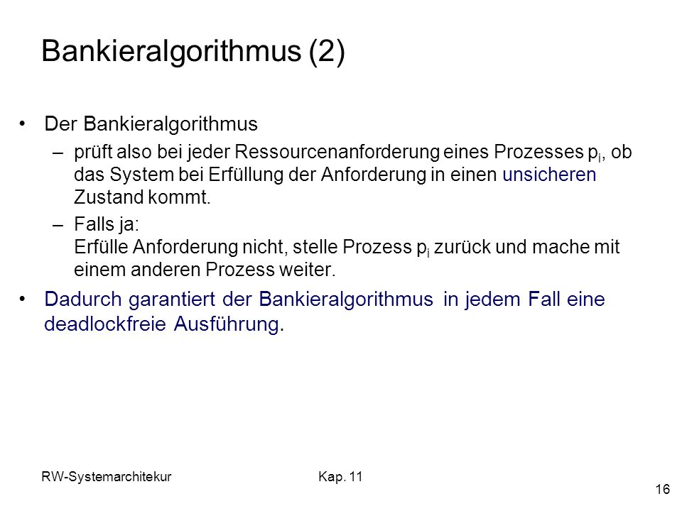 RW-SystemarchitekurKap. 11 16 Bankieralgorithmus (2) Der Bankieralgorithmus –prüft also bei jeder Ressourcenanforderung eines Prozesses p i, ob das Sy