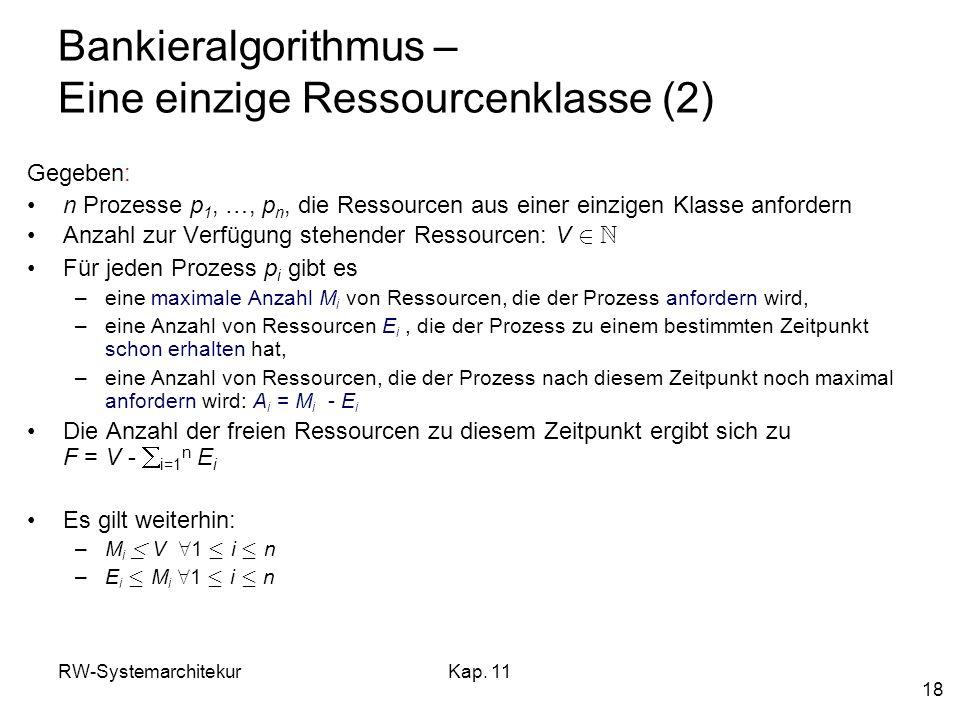 RW-SystemarchitekurKap. 11 18 Bankieralgorithmus – Eine einzige Ressourcenklasse (2) Gegeben: n Prozesse p 1, …, p n, die Ressourcen aus einer einzige