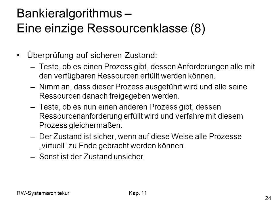 RW-SystemarchitekurKap. 11 24 Bankieralgorithmus – Eine einzige Ressourcenklasse (8) Überprüfung auf sicheren Zustand: –Teste, ob es einen Prozess gib