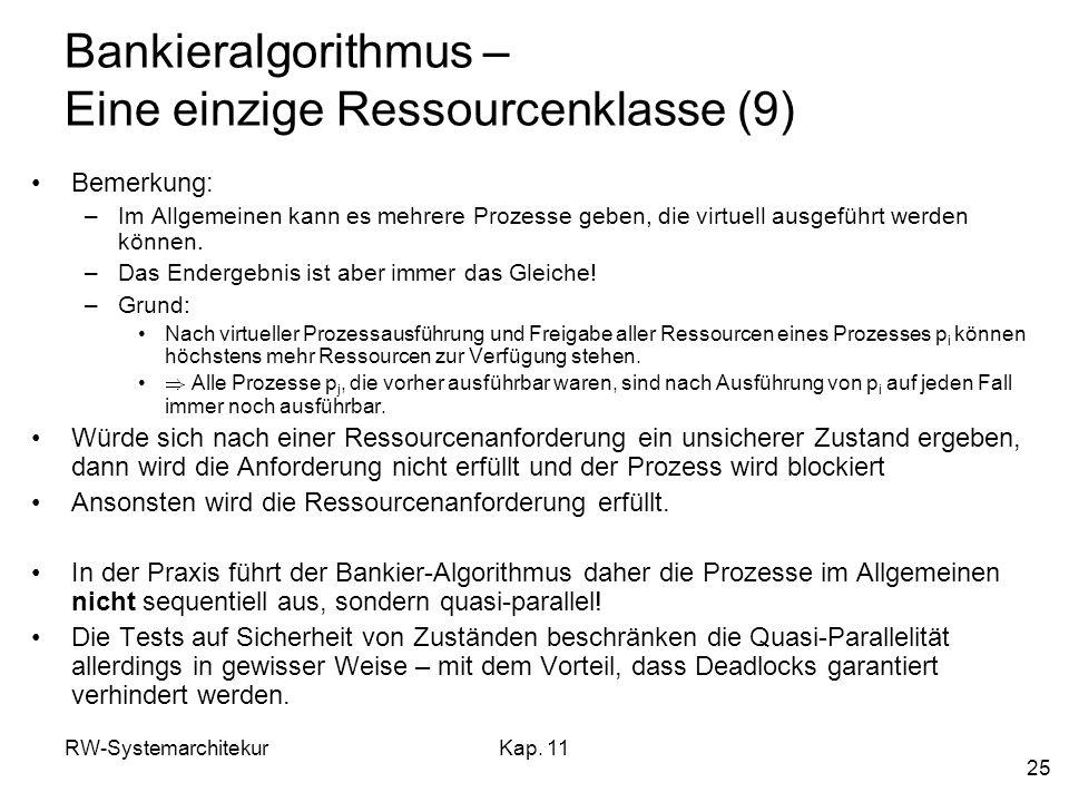 RW-SystemarchitekurKap. 11 25 Bankieralgorithmus – Eine einzige Ressourcenklasse (9) Bemerkung: –Im Allgemeinen kann es mehrere Prozesse geben, die vi
