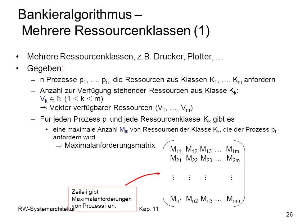 RW-SystemarchitekurKap. 11 26 Bankieralgorithmus – Mehrere Ressourcenklassen (1) Mehrere Ressourcenklassen, z.B. Drucker, Plotter, … Gegeben: –n Proze