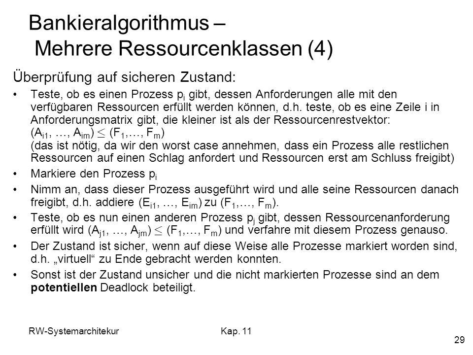 RW-SystemarchitekurKap. 11 29 Bankieralgorithmus – Mehrere Ressourcenklassen (4) Überprüfung auf sicheren Zustand: Teste, ob es einen Prozess p i gibt