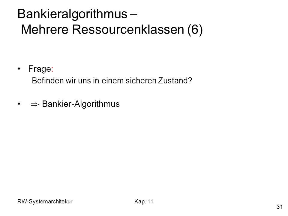 RW-SystemarchitekurKap. 11 31 Bankieralgorithmus – Mehrere Ressourcenklassen (6) Frage: Befinden wir uns in einem sicheren Zustand? ) Bankier-Algorith