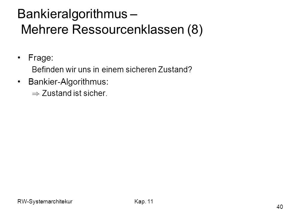 RW-SystemarchitekurKap. 11 40 Bankieralgorithmus – Mehrere Ressourcenklassen (8) Frage: Befinden wir uns in einem sicheren Zustand? Bankier-Algorithmu
