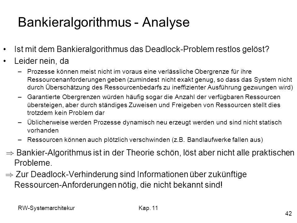 RW-SystemarchitekurKap. 11 42 Bankieralgorithmus - Analyse Ist mit dem Bankieralgorithmus das Deadlock-Problem restlos gelöst? Leider nein, da –Prozes