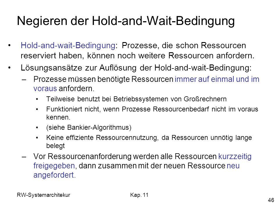 RW-SystemarchitekurKap. 11 46 Negieren der Hold-and-Wait-Bedingung Hold-and-wait-Bedingung: Prozesse, die schon Ressourcen reserviert haben, können no