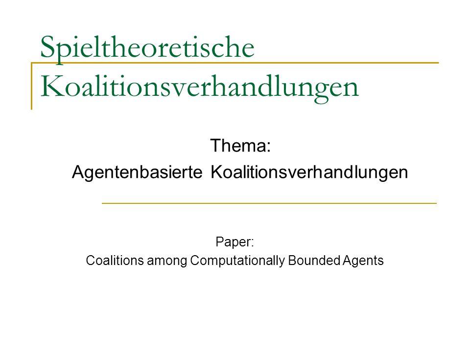 Spieltheoretische Koalitionsverhandlungen Thema: Agentenbasierte Koalitionsverhandlungen Paper: Coalitions among Computationally Bounded Agents