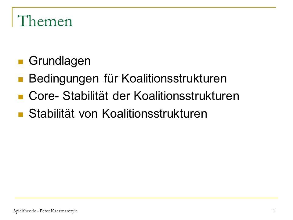 Spieltheorie - Peter Kaczmarczyk 1 Themen Grundlagen Bedingungen für Koalitionsstrukturen Core- Stabilität der Koalitionsstrukturen Stabilität von Koalitionsstrukturen