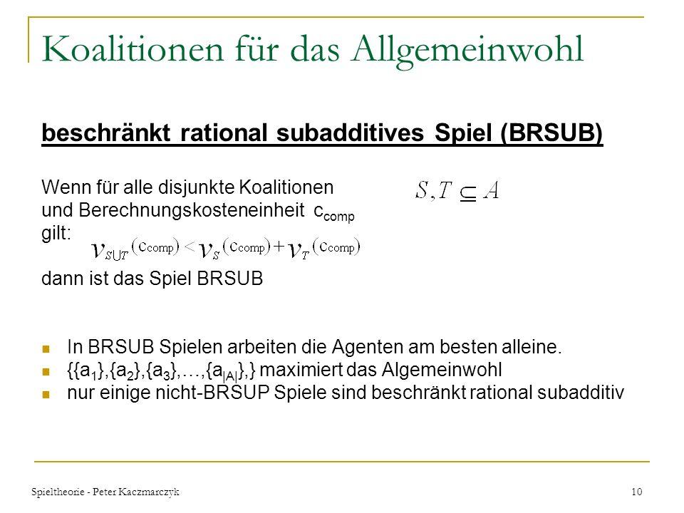 Spieltheorie - Peter Kaczmarczyk 9 Koalitionen für das Allgemeinwohl beschränkt rational superadditives Spiel (BRSUP) Wenn für alle disjunkte Koalitio