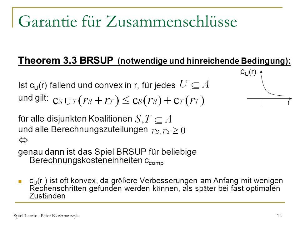 Spieltheorie - Peter Kaczmarczyk 14 Garantie für Zusammenschlüsse In der Theorie ist Theorem 3.1 immer erfüllbar, da der Problemlösungsalgorithmus c(r