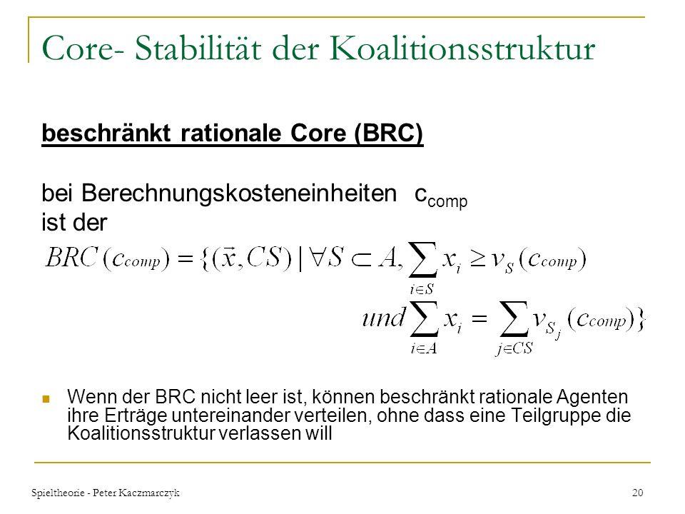Spieltheorie - Peter Kaczmarczyk 19 Core- Stabilität der Koalitionsstruktur Stabilität der Auszahlungskonfiguration analysiert anhand des Core –Lösung