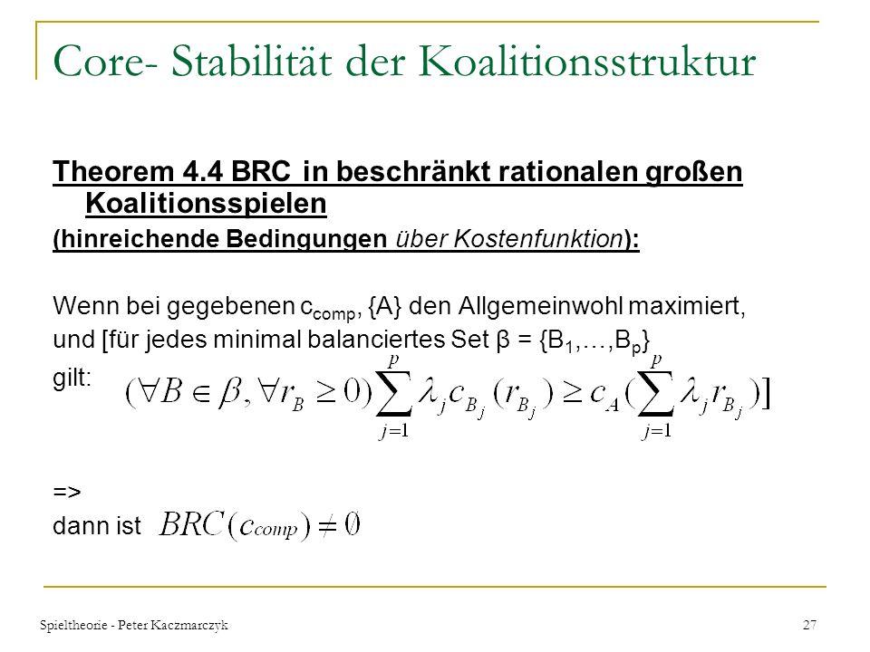 Spieltheorie - Peter Kaczmarczyk 26 Core- Stabilität der Koalitionsstruktur Theorem 4.5 BRC in BRSUP Spielen (hinreichende Bedingungen über Kostenfunk