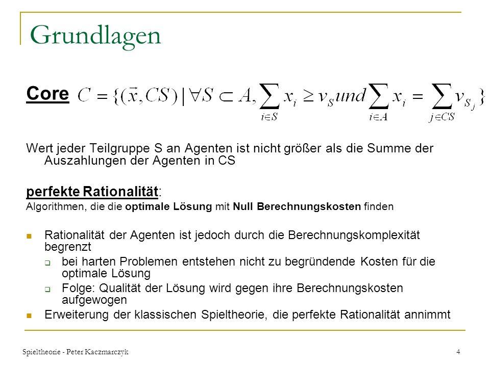 Spieltheorie - Peter Kaczmarczyk 14 Garantie für Zusammenschlüsse In der Theorie ist Theorem 3.1 immer erfüllbar, da der Problemlösungsalgorithmus c(r) zuerst r S verbrauchen kann um Problem von S zu lösen und dann r T für T Folge: beste Koalitionsstruktur ist die große Koalition {A} Theorem 3.1 ist keine notwendige Bedingung im allgemeinen Theorem 3.2: Gilt: für alle disjunkten Koalitionen und alle Berechnungszuteilungen das Spiel ist BRSUP für beliebige Berechnungskosteneinheiten c comp