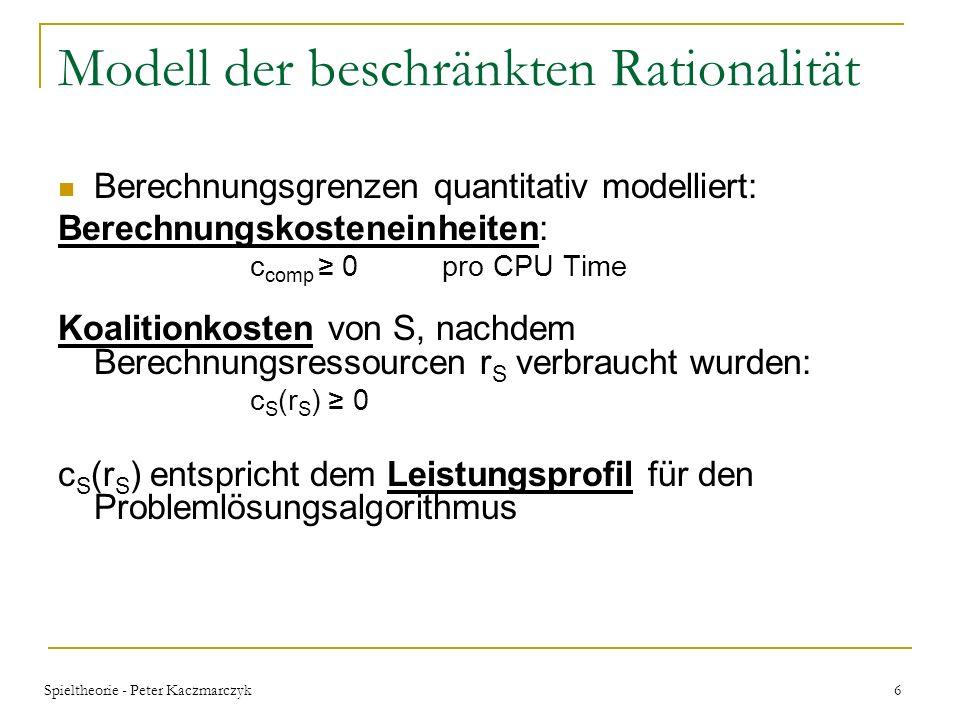 6 Modell der beschränkten Rationalität Berechnungsgrenzen quantitativ modelliert: Berechnungskosteneinheiten: c comp 0pro CPU Time Koalitionkosten von S, nachdem Berechnungsressourcen r S verbraucht wurden: c S (r S ) 0 c S (r S ) entspricht dem Leistungsprofil für den Problemlösungsalgorithmus