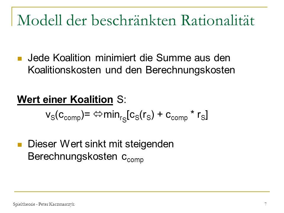 Spieltheorie - Peter Kaczmarczyk 17 Garantie für Aufteilungen Theorem 3.4 BRSUB (hinreichende Bedingung): Gilt: für alle disjunkten Koalitionen und alle Berechnungszuteilungen => dann ist das Spiel BRSUB für beliebige Berechnungskosteneinheiten c comp Ein Spiel kann beschr ä nkt rational subadditiv sein auch wenn Theorem 3.4 nicht gilt Anders als bei der beschr ä nkt rationalen Supperadditivit ä t wird diese Implikation nicht zu einer Ä quivalenz