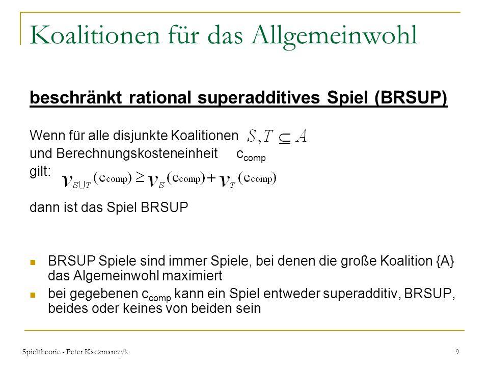 Spieltheorie - Peter Kaczmarczyk 9 Koalitionen für das Allgemeinwohl beschränkt rational superadditives Spiel (BRSUP) Wenn für alle disjunkte Koalitionen und Berechnungskosteneinheit c comp gilt: dann ist das Spiel BRSUP BRSUP Spiele sind immer Spiele, bei denen die große Koalition {A} das Algemeinwohl maximiert bei gegebenen c comp kann ein Spiel entweder superadditiv, BRSUP, beides oder keines von beiden sein