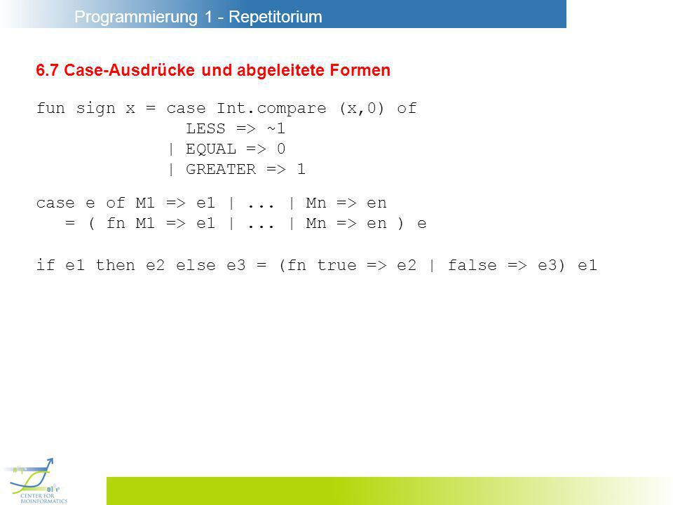 Programmierung 1 - Repetitorium 6.7 Case-Ausdrücke und abgeleitete Formen fun sign x = case Int.compare (x,0) of LESS => ~1 | EQUAL => 0 | GREATER => 1 case e of M1 => e1 |...
