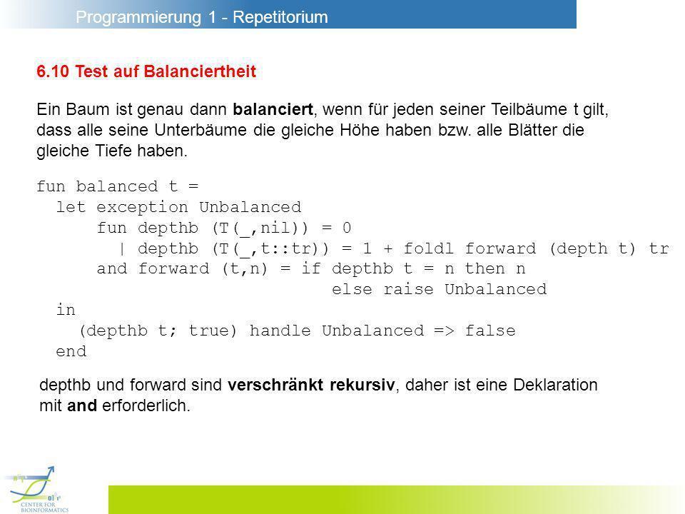 Programmierung 1 - Repetitorium 6.10 Test auf Balanciertheit Ein Baum ist genau dann balanciert, wenn für jeden seiner Teilbäume t gilt, dass alle seine Unterbäume die gleiche Höhe haben bzw.